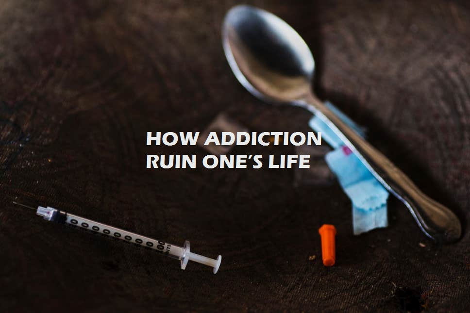 HOW ADDICTION RUIN ONE'S LIFE
